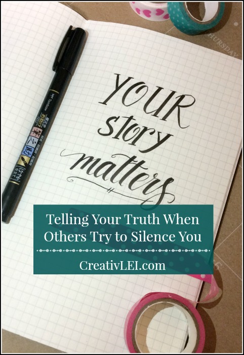 Telling your truth when others try to silence you, because your story matters. -CreativLEI.com